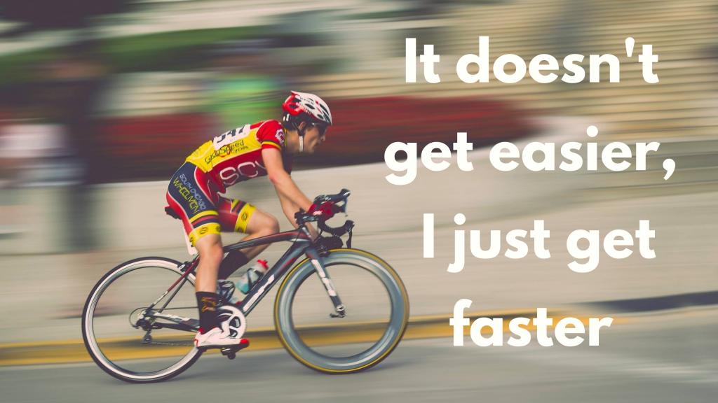 It Doesnt Get Easier, I Just Get Faster